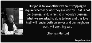 quote-our-job-is-to-love-others-without-stopping-to-inquire-whether-or-not-they-are-worthy-that-is-not-thomas-merton-252808